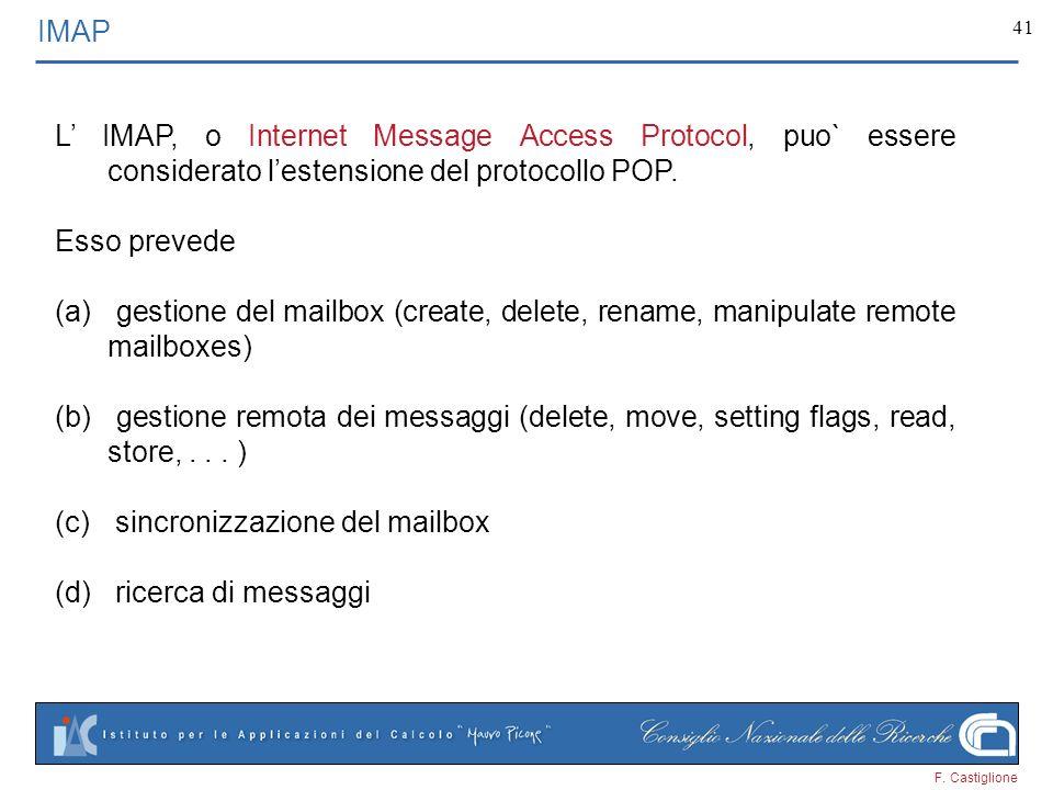 F. Castiglione 41 IMAP L IMAP, o Internet Message Access Protocol, puo` essere considerato lestensione del protocollo POP. Esso prevede (a) gestione d