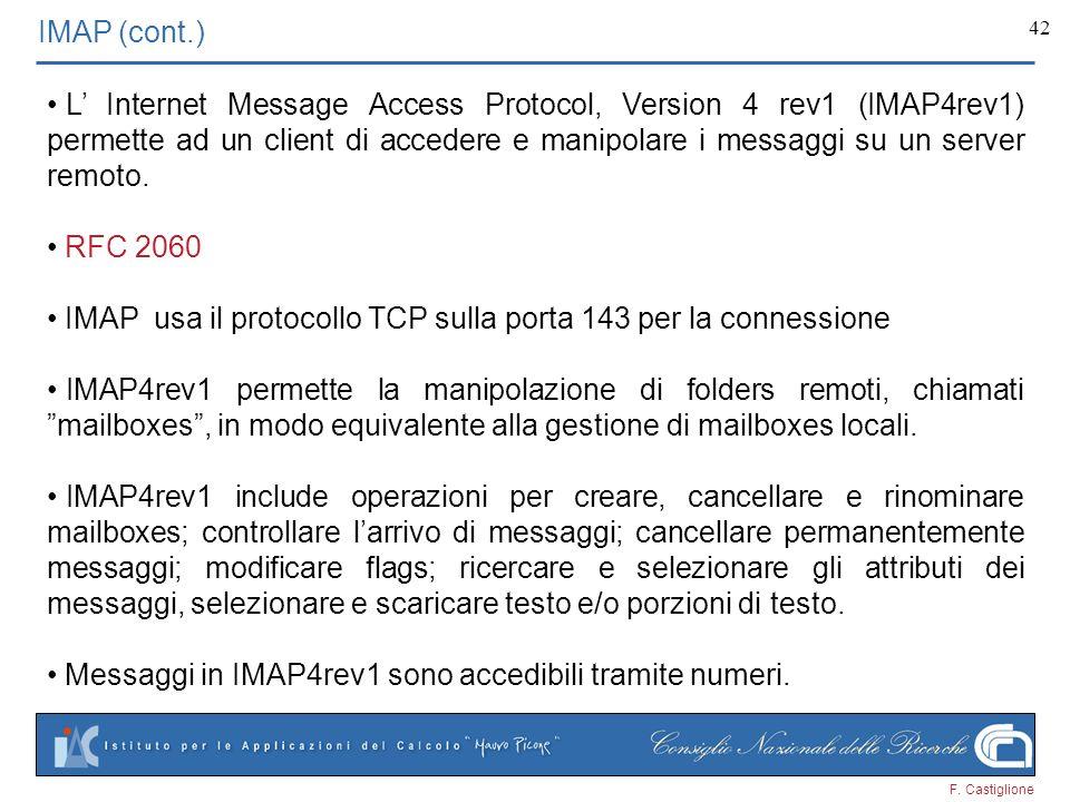F. Castiglione 42 IMAP (cont.) L Internet Message Access Protocol, Version 4 rev1 (IMAP4rev1) permette ad un client di accedere e manipolare i messagg