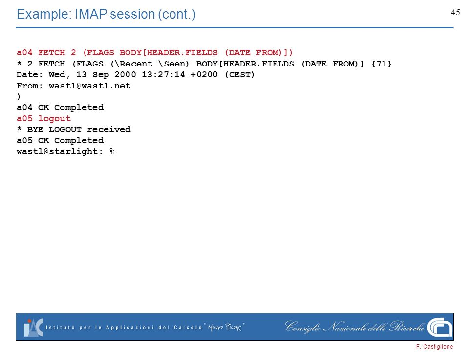 F. Castiglione 45 Example: IMAP session (cont.) a04 FETCH 2 (FLAGS BODY[HEADER.FIELDS (DATE FROM)]) * 2 FETCH (FLAGS (\Recent \Seen) BODY[HEADER.FIELD