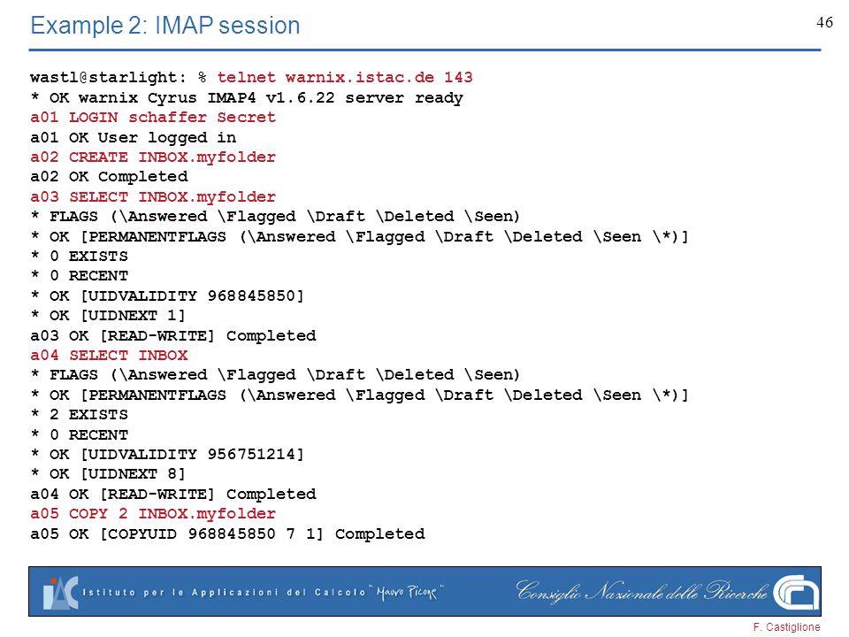 F. Castiglione 46 Example 2: IMAP session wastl@starlight: % telnet warnix.istac.de 143 * OK warnix Cyrus IMAP4 v1.6.22 server ready a01 LOGIN schaffe