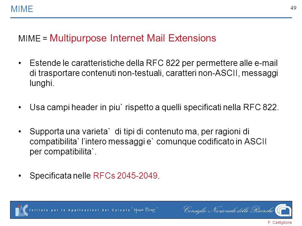 F. Castiglione 49 MIME MIME = Multipurpose Internet Mail Extensions Estende le caratteristiche della RFC 822 per permettere alle e-mail di trasportare