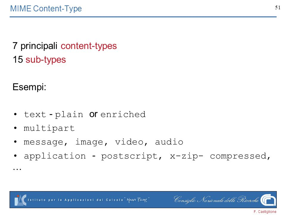 F. Castiglione 51 7 principali content-types 15 sub-types Esempi: text - plain or enriched multipart message, image, video, audio application - postsc