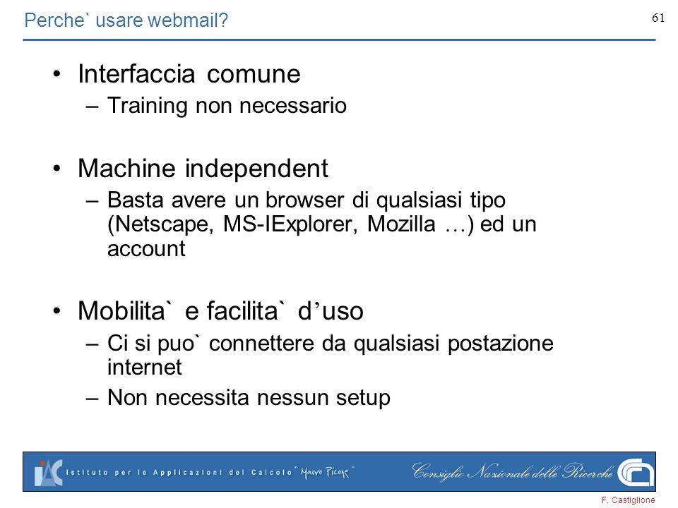 F. Castiglione 61 Perche` usare webmail? Interfaccia comune –Training non necessario Machine independent –Basta avere un browser di qualsiasi tipo (Ne