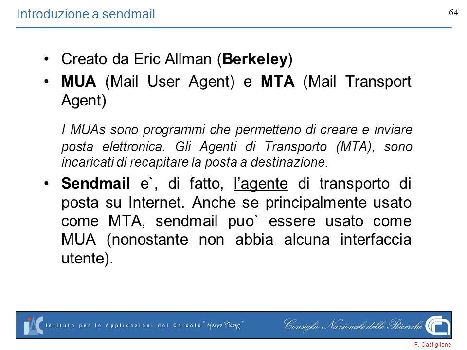 F. Castiglione 64 Introduzione a sendmail Creato da Eric Allman (Berkeley) MUA (Mail User Agent) e MTA (Mail Transport Agent) I MUAs sono programmi ch