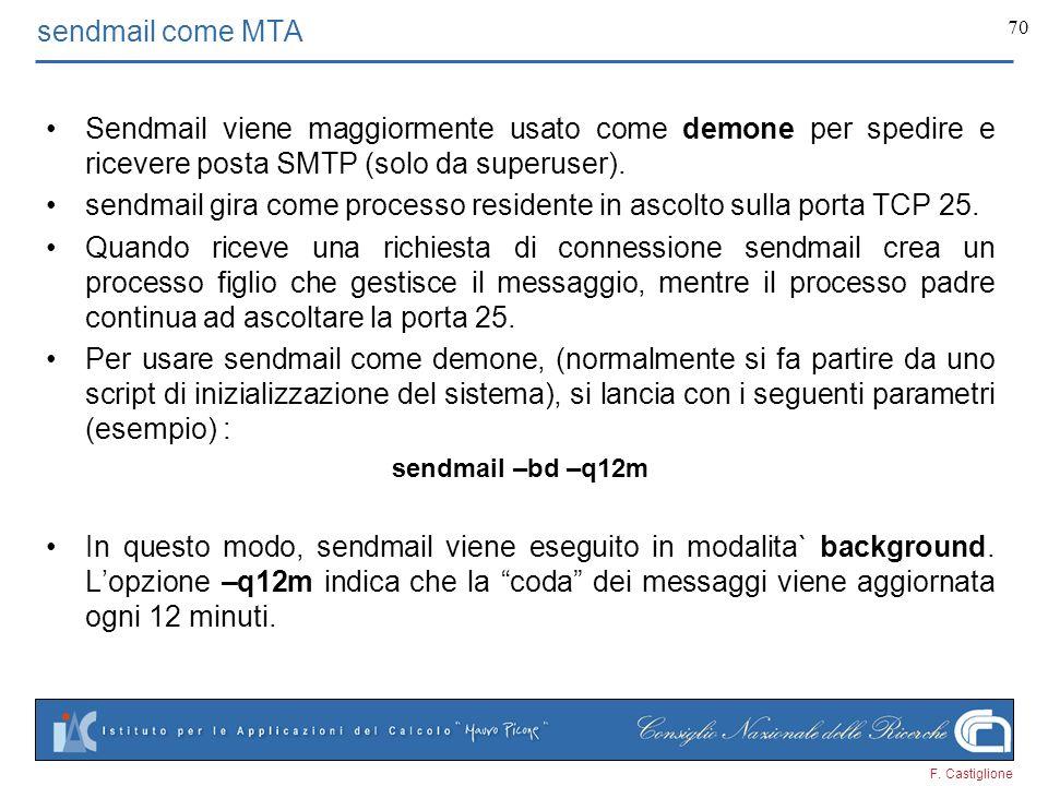 F. Castiglione 70 sendmail come MTA Sendmail viene maggiormente usato come demone per spedire e ricevere posta SMTP (solo da superuser). sendmail gira