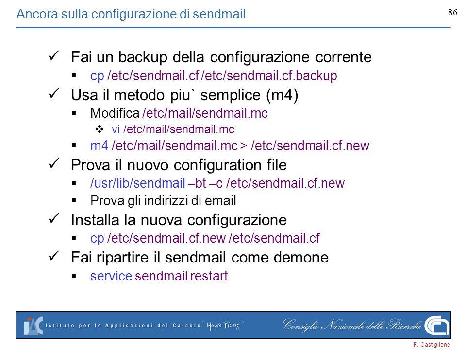 F. Castiglione 86 Fai un backup della configurazione corrente cp /etc/sendmail.cf /etc/sendmail.cf.backup Usa il metodo piu` semplice (m4) Modifica /e