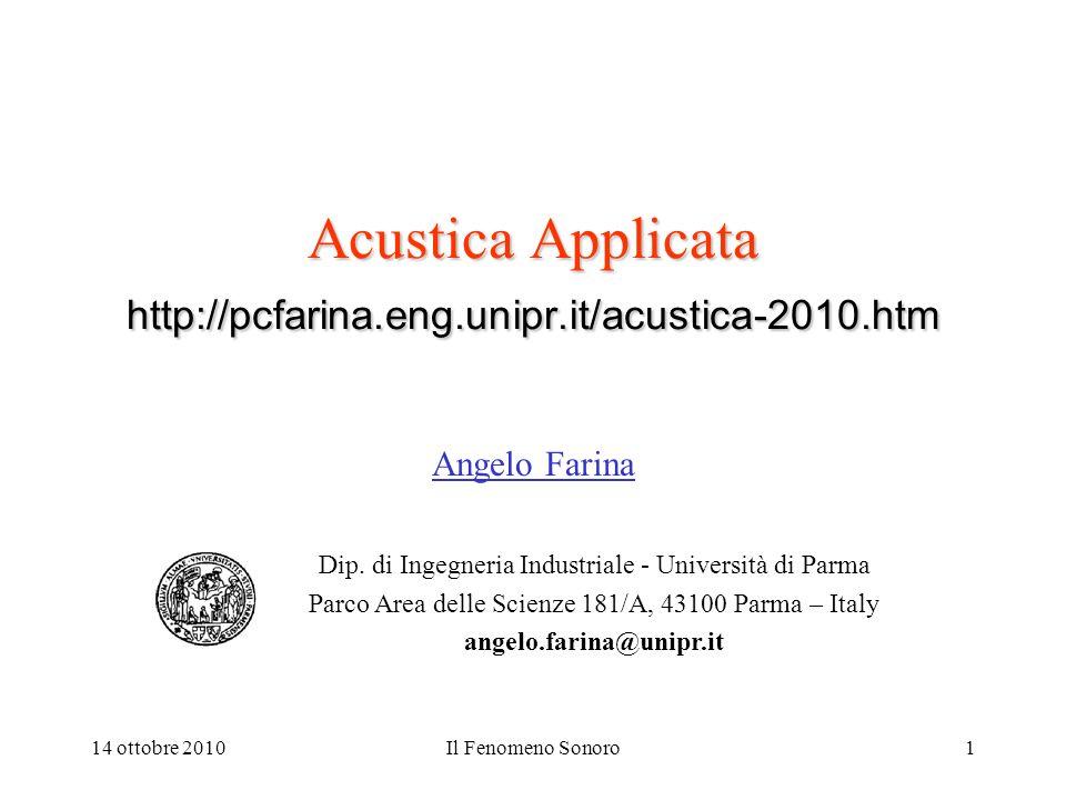 14 ottobre 2010Il Fenomeno Sonoro1 Acustica Applicata http://pcfarina.eng.unipr.it/acustica-2010.htm Angelo Farina Dip. di Ingegneria Industriale - Un
