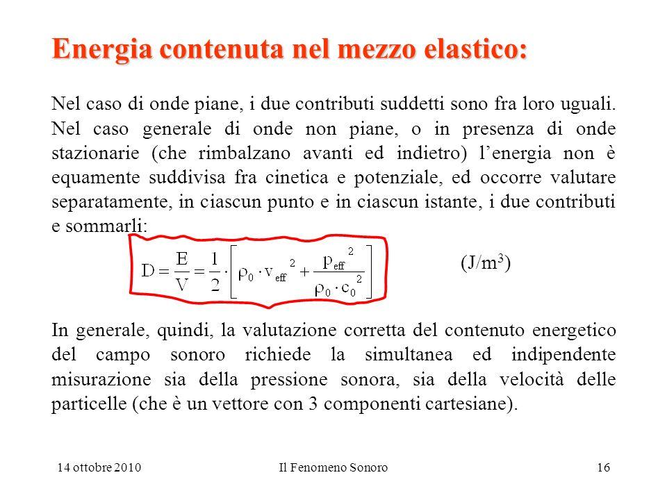 14 ottobre 2010Il Fenomeno Sonoro16 Energia contenuta nel mezzo elastico: Nel caso di onde piane, i due contributi suddetti sono fra loro uguali. Nel
