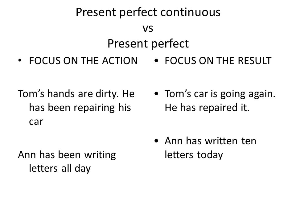 Present perfect continuous vs Present perfect FOCUS ON THE ACTION Toms hands are dirty. He has been repairing his car Ann has been writing letters all