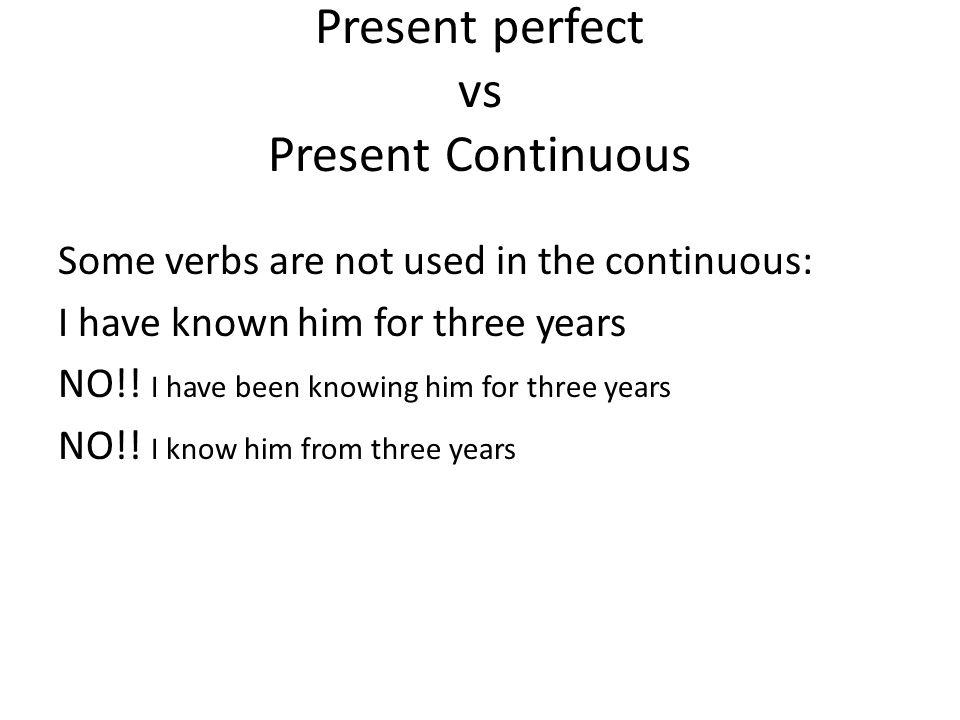 Present perfect vs Present Continuous Some verbs are not used in the continuous: I have known him for three years NO!! I have been knowing him for thr