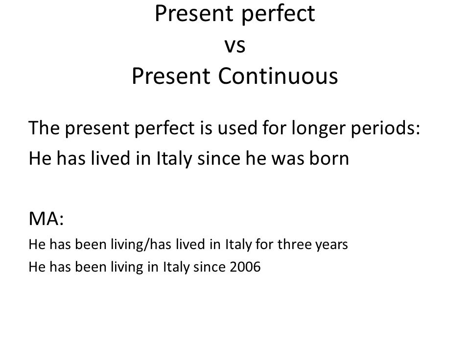 Present perfect vs Present Continuous The present perfect is used for longer periods: He has lived in Italy since he was born MA: He has been living/h