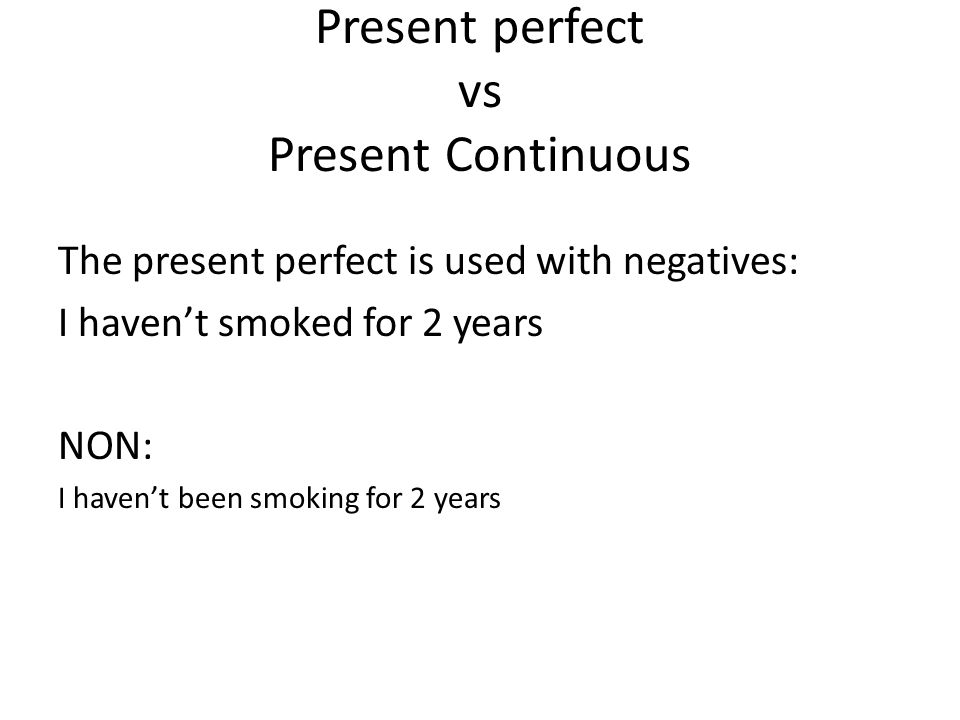 Present perfect vs Present Continuous The present perfect is used with negatives: I havent smoked for 2 years NON: I havent been smoking for 2 years