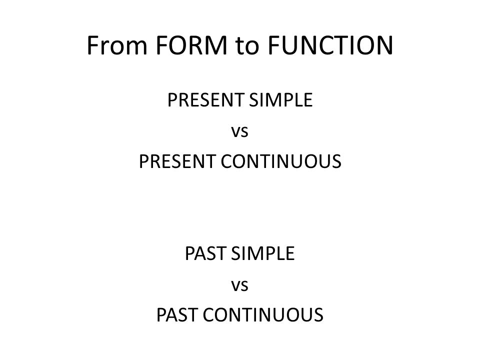 From FORM to FUNCTION PRESENT SIMPLE vs PRESENT CONTINUOUS PAST SIMPLE vs PAST CONTINUOUS