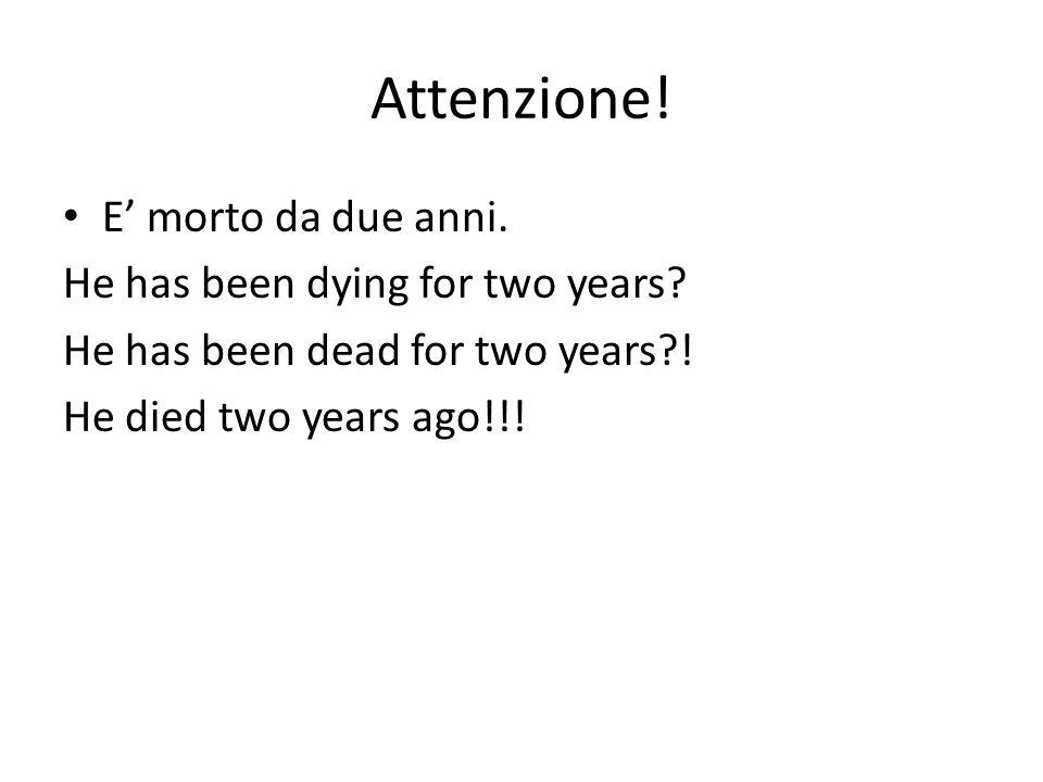Attenzione! E morto da due anni. He has been dying for two years? He has been dead for two years?! He died two years ago!!!