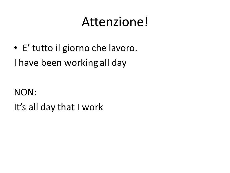 Attenzione! E tutto il giorno che lavoro. I have been working all day NON: Its all day that I work