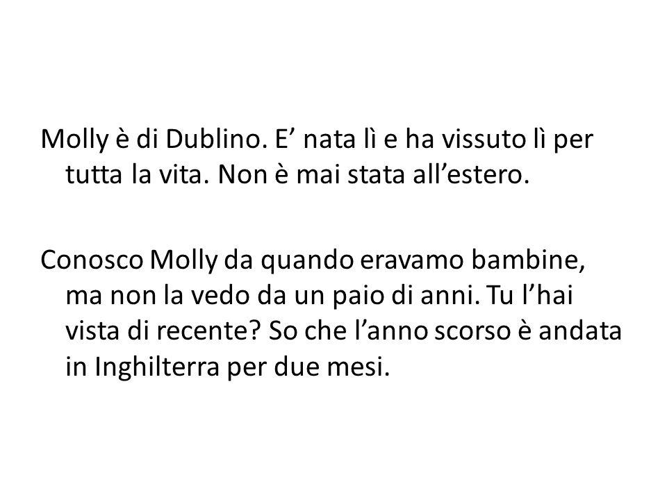 Molly è di Dublino. E nata lì e ha vissuto lì per tutta la vita. Non è mai stata allestero. Conosco Molly da quando eravamo bambine, ma non la vedo da