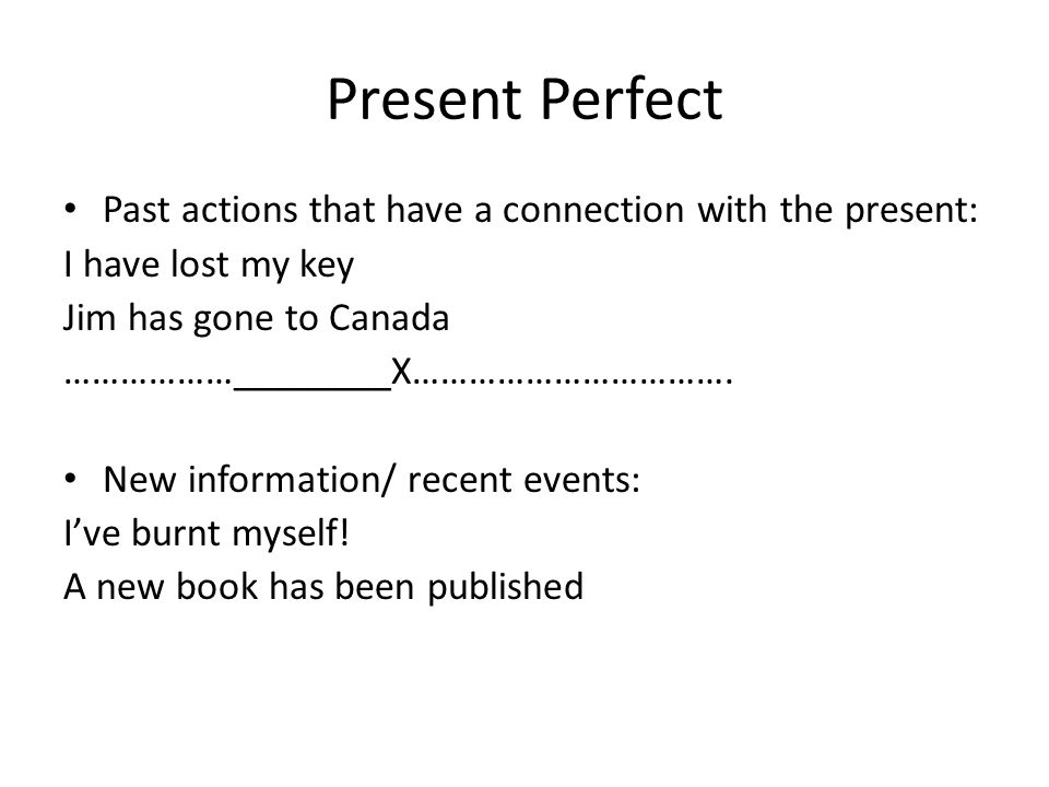 Present Perfect Past actions that have a connection with the present: I have lost my key Jim has gone to Canada ………………________X……………………………. New inform