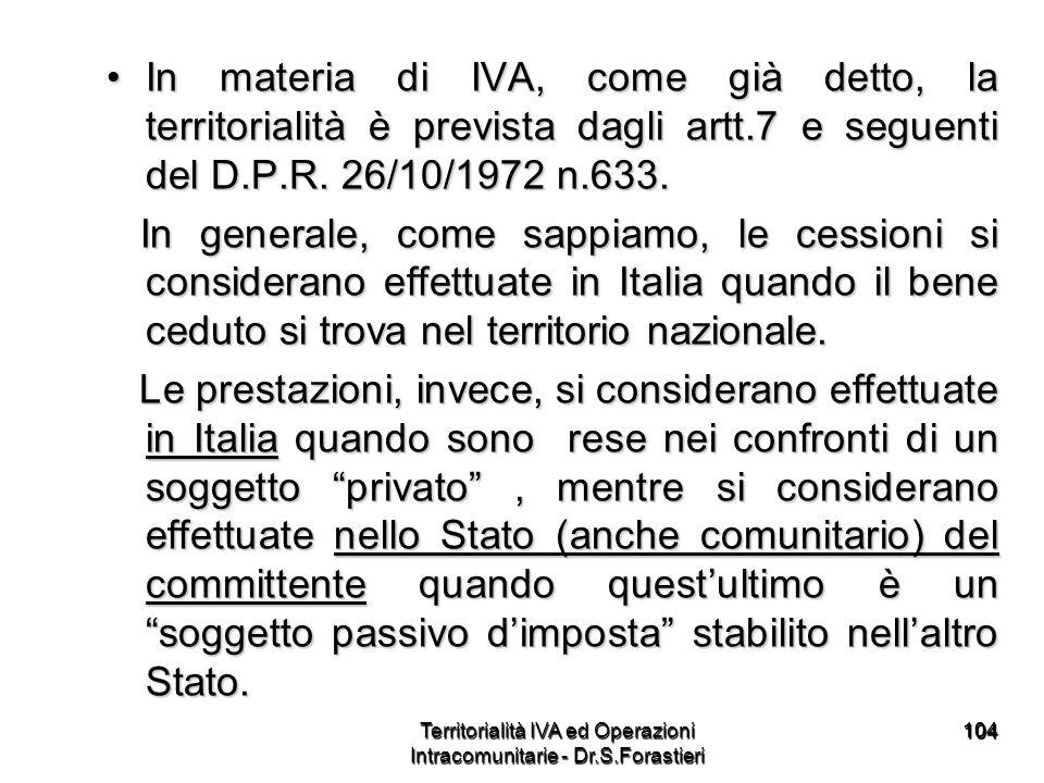 104104 In materia di IVA, come già detto, la territorialità è prevista dagli artt.7 e seguenti del D.P.R. 26/10/1972 n.633.In materia di IVA, come già