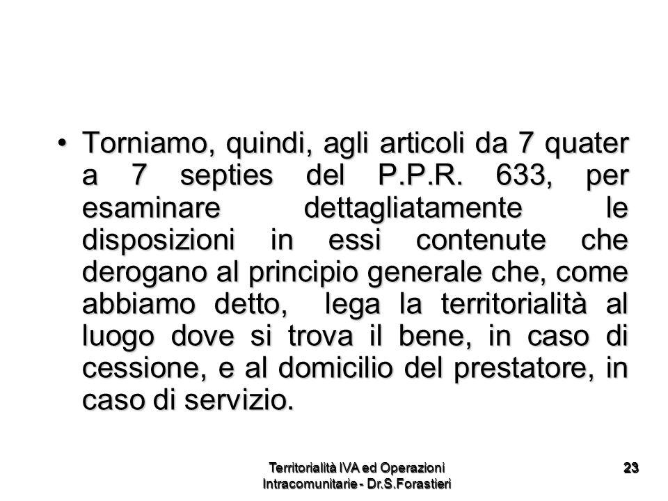 2323 Torniamo, quindi, agli articoli da 7 quater a 7 septies del P.P.R. 633, per esaminare dettagliatamente le disposizioni in essi contenute che dero