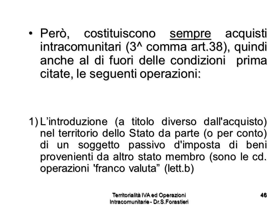 4646 Però, costituiscono sempre acquisti intracomunitari (3^ comma art.38), quindi anche al di fuori delle condizioni prima citate, le seguenti operaz