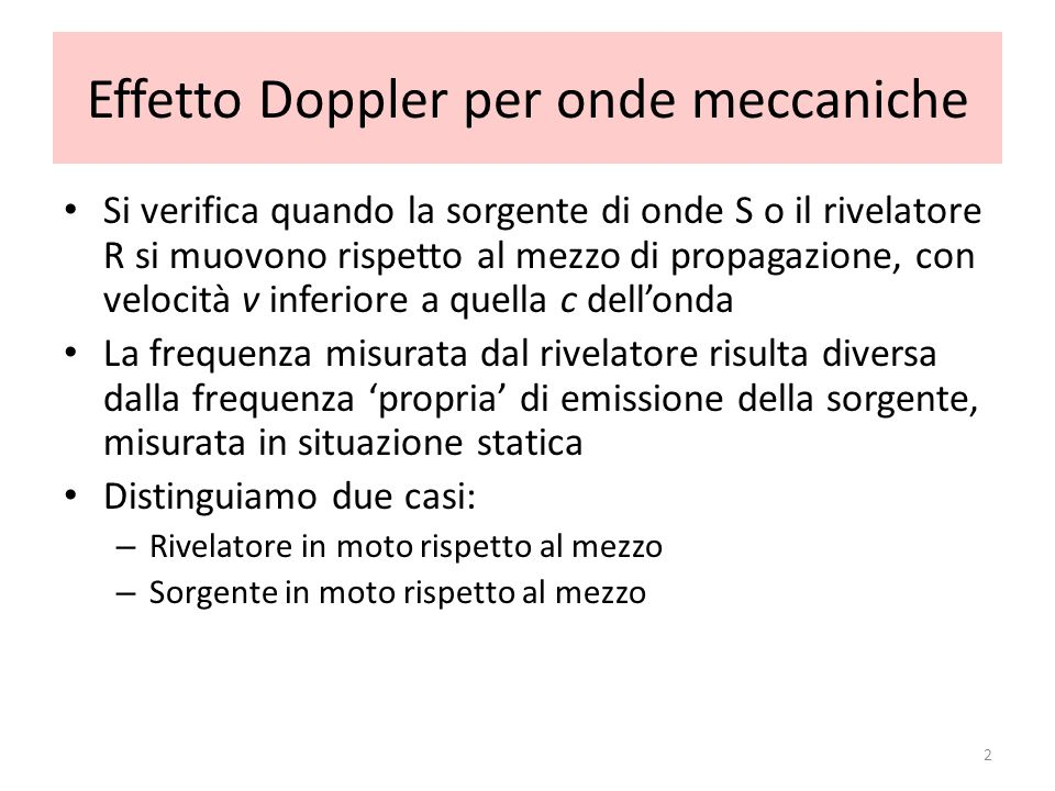 Effetto Doppler per onde meccaniche Si verifica quando la sorgente di onde S o il rivelatore R si muovono rispetto al mezzo di propagazione, con veloc