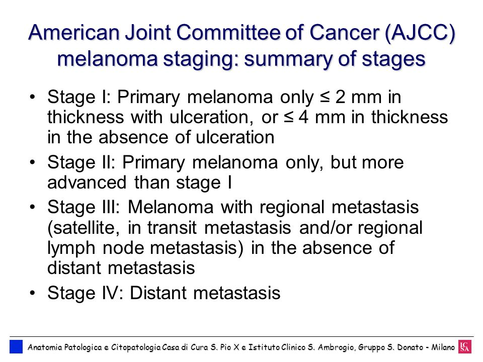American Joint Committee of Cancer (AJCC) melanoma staging: summary of stages Stage I: Primary melanoma only 2 mm in thickness with ulceration, or 4 m