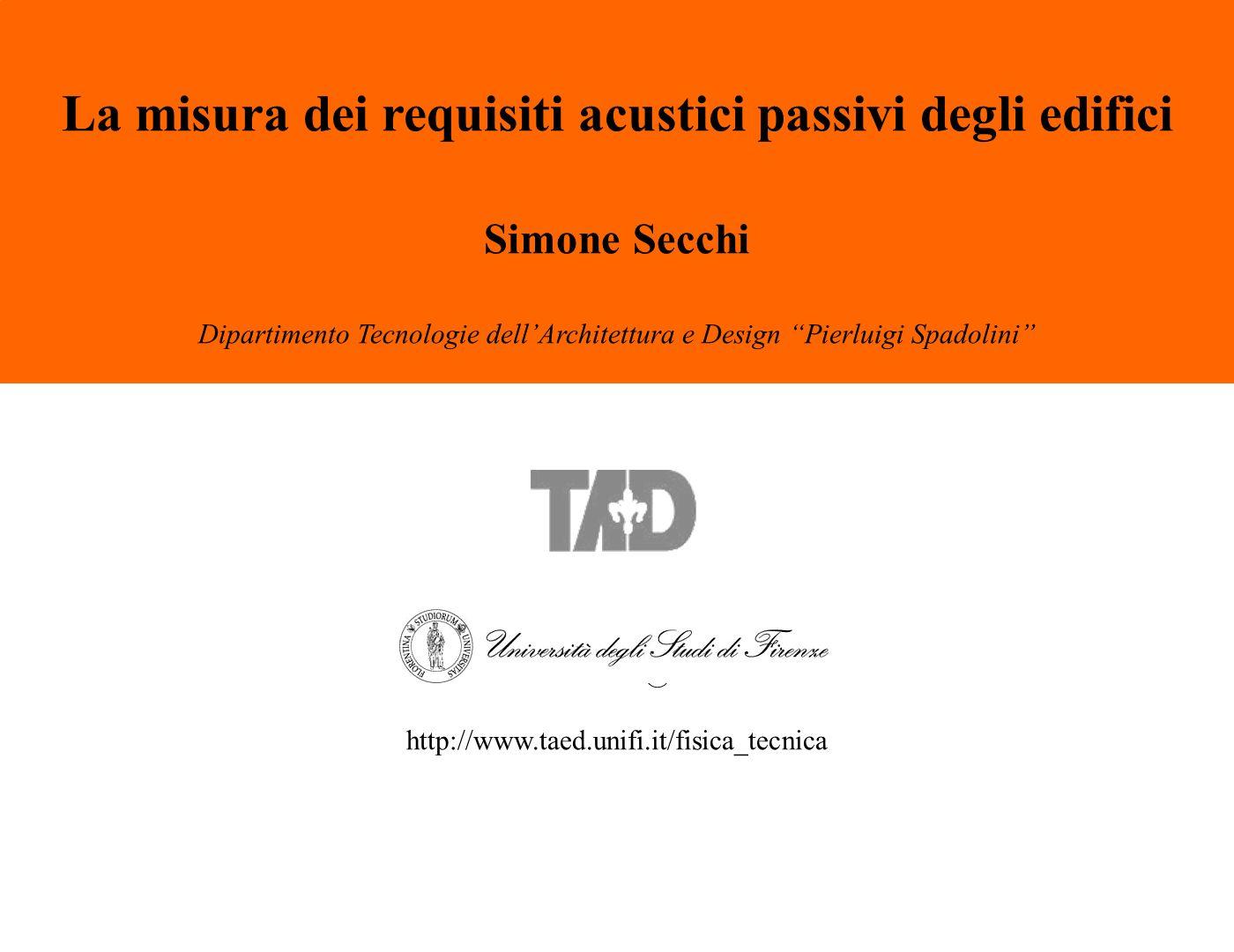 S. Secchi – La misura dei requisiti acustici passivi degli edifici La misura dei requisiti acustici passivi degli edifici Simone Secchi Dipartimento T