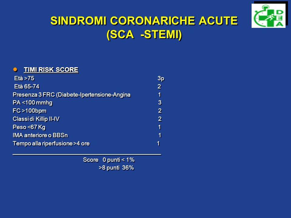 SINDROMI CORONARICHE ACUTE (SCA -Angina instabile-NSTEMI) TIMI RISK SCORE Età >65 1p Presenza 3 FRC 1 Stenosi Coronarica Acuta 1 Variazione tratto ST-T 1 Due episodi di angina nelle 24 h 1 Terapia con ASA 1 Valore dei Markers 1 Score 1 punto 3-5% OBI 2-5p Cardiologia >6 p UTIC TIMI RISK SCORE Età >65 1p Presenza 3 FRC 1 Stenosi Coronarica Acuta 1 Variazione tratto ST-T 1 Due episodi di angina nelle 24 h 1 Terapia con ASA 1 Valore dei Markers 1 Score 1 punto 3-5% OBI 2-5p Cardiologia >6 p UTIC