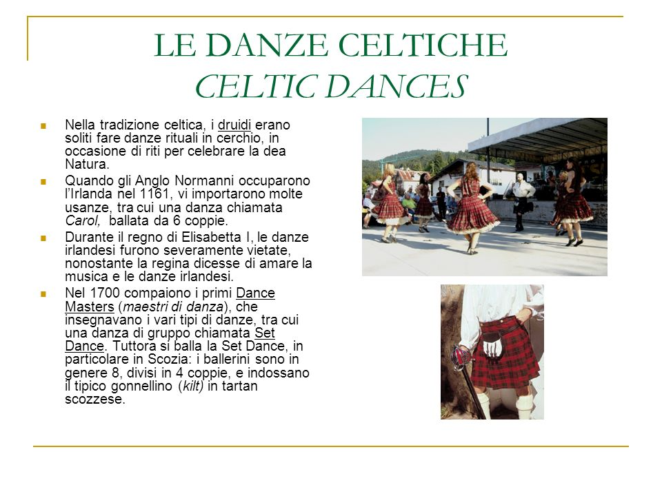LE DANZE CELTICHE CELTIC DANCES Nella tradizione celtica, i druidi erano soliti fare danze rituali in cerchio, in occasione di riti per celebrare la d
