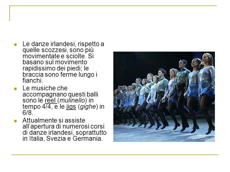 Le danze irlandesi, rispetto a quelle scozzesi, sono più movimentate e sciolte. Si basano sul movimento rapidissimo dei piedi; le braccia sono ferme l