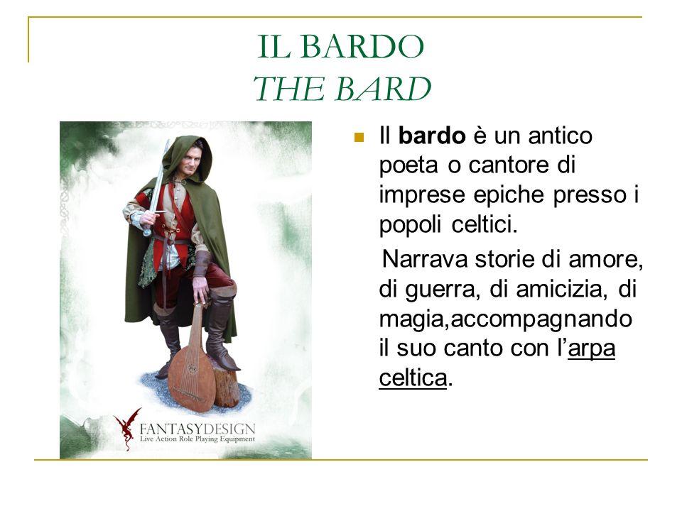 IL BARDO THE BARD Il bardo è un antico poeta o cantore di imprese epiche presso i popoli celtici. Narrava storie di amore, di guerra, di amicizia, di