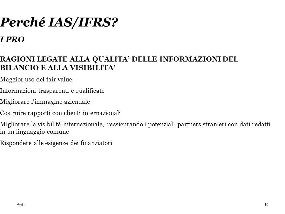 PwC Perché IAS/IFRS? I PRO RAGIONI LEGATE ALLA QUALITA DELLE INFORMAZIONI DEL BILANCIO E ALLA VISIBILITA Maggior uso del fair value Informazioni trasp