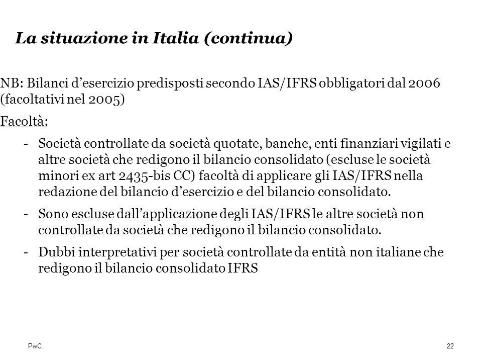 PwC La situazione in Italia (continua) NB: Bilanci desercizio predisposti secondo IAS/IFRS obbligatori dal 2006 (facoltativi nel 2005) Facoltà: - Soci