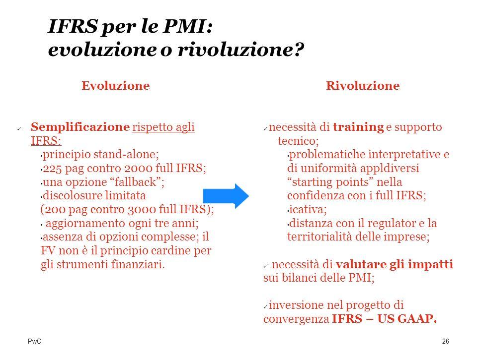 PwC IFRS per le PMI: evoluzione o rivoluzione? Evoluzione Semplificazione rispetto agli IFRS: principio stand-alone; 225 pag contro 2000 full IFRS; un