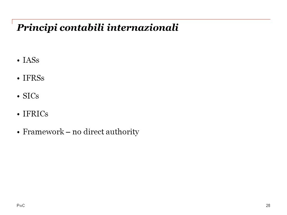 PwC Principi contabili internazionali IASs IFRSs SICs IFRICs Framework – no direct authority 28