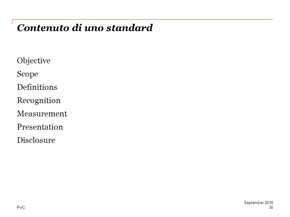 PwC Contenuto di uno standard Objective Scope Definitions Recognition Measurement Presentation Disclosure September 2010 30