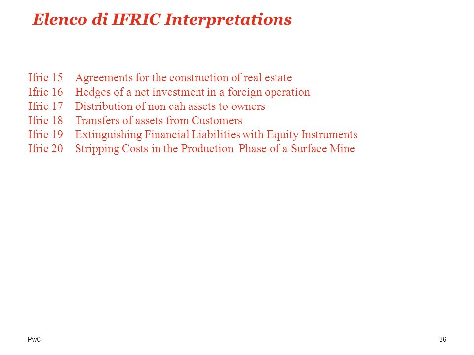 PwC36 Ifric 15Agreements for the construction of real estate Ifric 16Hedges of a net investment in a foreign operation Ifric 17 Distribution of non ca