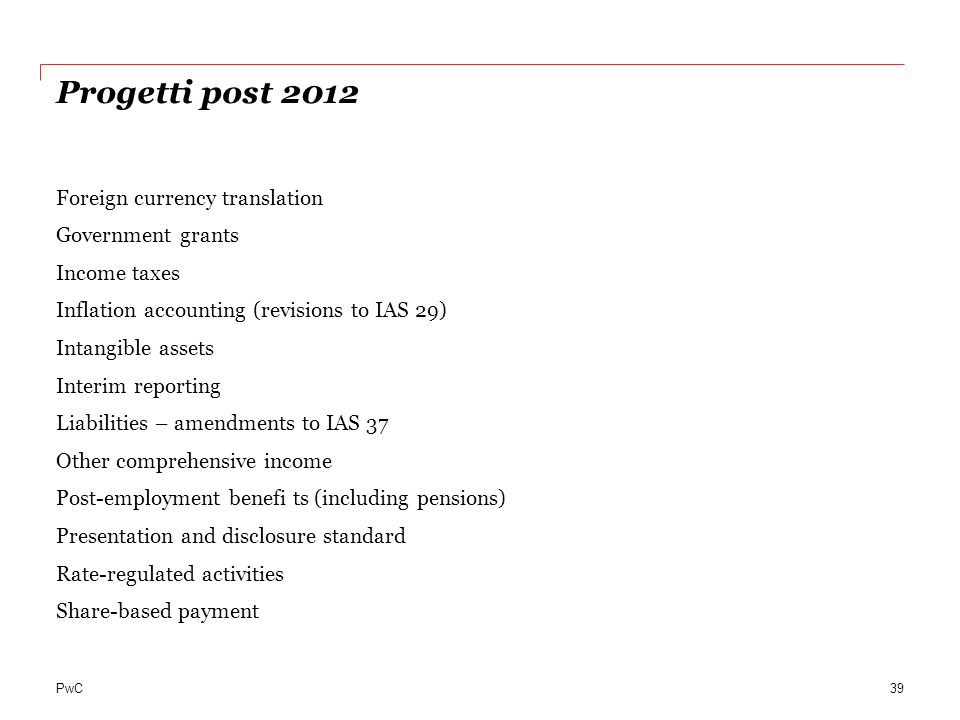 PwC Progetti post 2012 Foreign currency translation Government grants Income taxes Inflation accounting (revisions to IAS 29) Intangible assets Interi