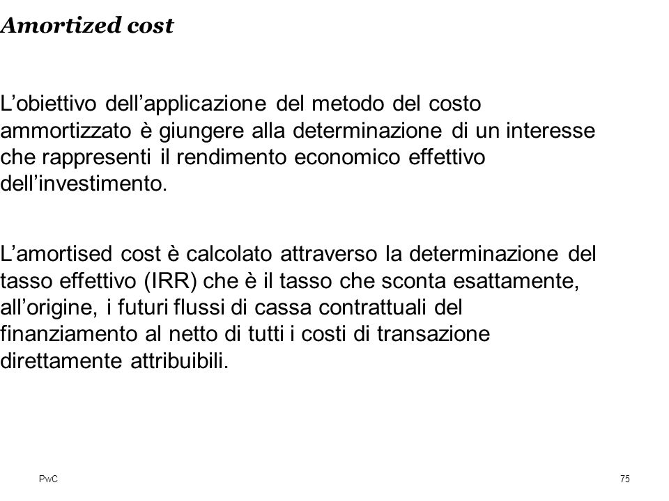 PwC Amortized cost Lobiettivo dellapplicazione del metodo del costo ammortizzato è giungere alla determinazione di un interesse che rappresenti il ren