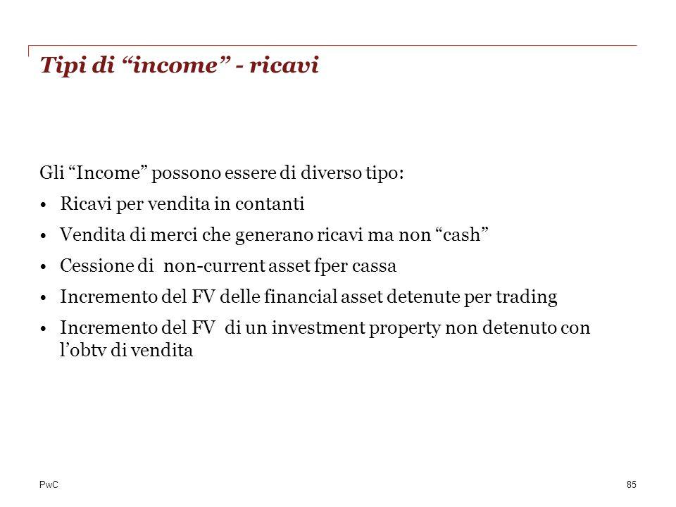 PwC Tipi di income - ricavi Gli Income possono essere di diverso tipo: Ricavi per vendita in contanti Vendita di merci che generano ricavi ma non cash