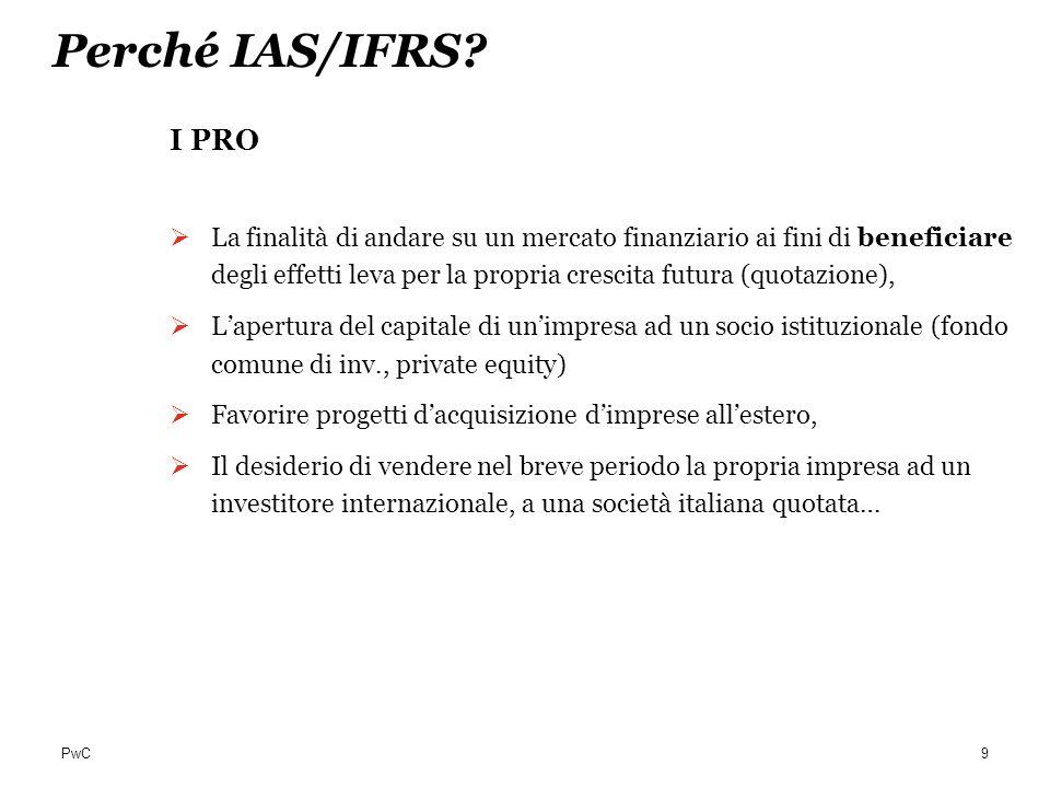 PwC Perché IAS/IFRS? I PRO La finalità di andare su un mercato finanziario ai fini di beneficiare degli effetti leva per la propria crescita futura (q