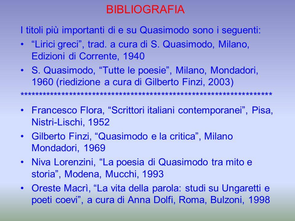 BIBLIOGRAFIA I titoli più importanti di e su Quasimodo sono i seguenti: Lirici greci, trad. a cura di S. Quasimodo, Milano, Edizioni di Corrente, 1940