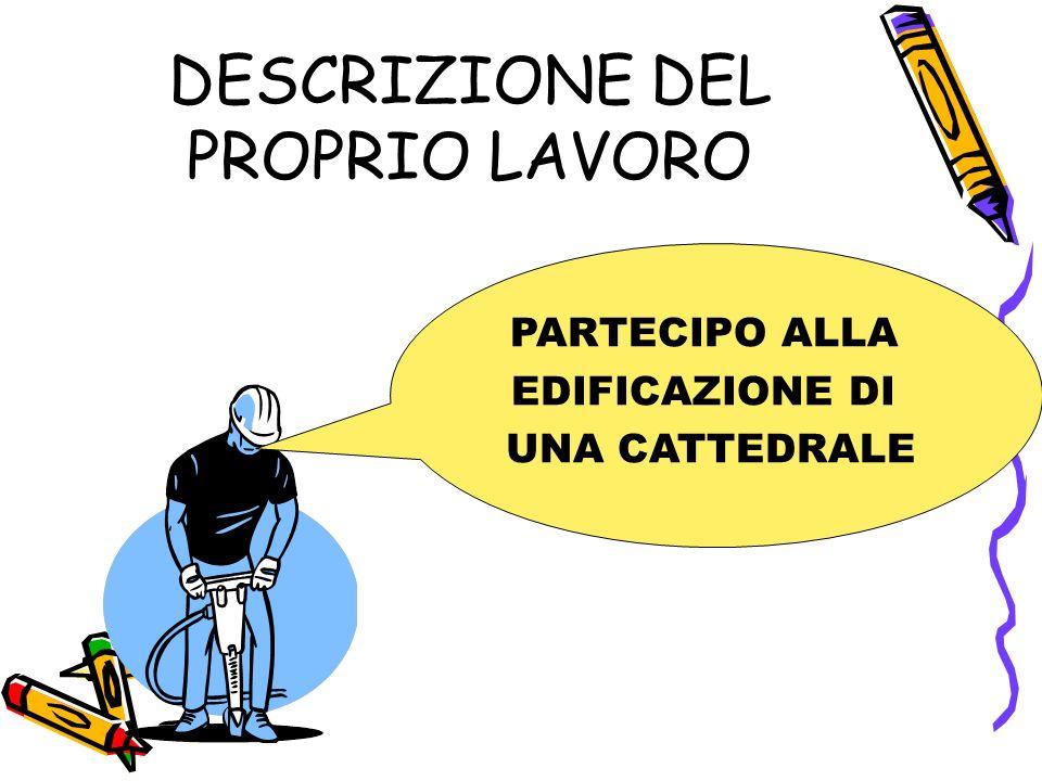 DESCRIZIONE DEL PROPRIO LAVORO PARTECIPO ALLA EDIFICAZIONE DI UNA CATTEDRALE