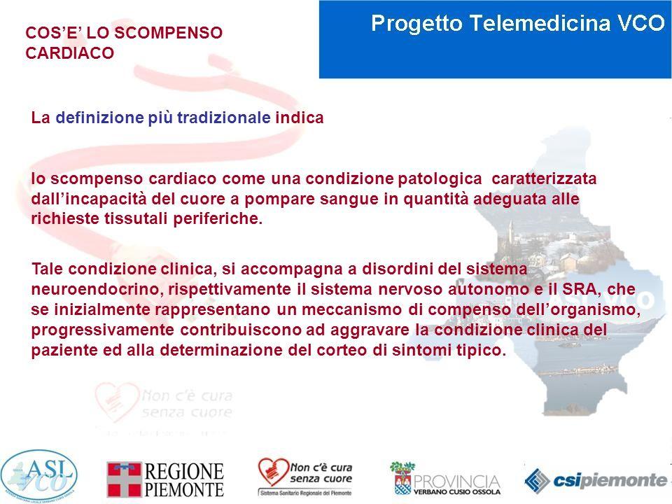 COSE LO SCOMPENSO CARDIACO Definizione di Scompenso cardiaco (ESC GL 2008) Lo Scompenso cardiaco è una sindrome clinica ed i pazienti che ne sono affetti hanno le seguenti caratteristiche: Sintomi tipici di scompenso cardiaco : ( dispnea a riposo e sotto sforzo, affaticabilità, astenia ed edemi declivi) Segni tipici di scompenso cardiaco : (tachicardia, tachipnea, rantoli polmonari, versamento pleurico, elevata pressione giugulare, edemi periferici, epatomegalia) Evidenza oggettiva di anomalia cardiaca, strutturale o funzionale, a riposo : (cardiomegalia, T3, soffi cardiaci, alterazioni ecocardiografiche, elevati livelli di peptidi natriuretici) ESC 2008- It.Heart Journal Vol.