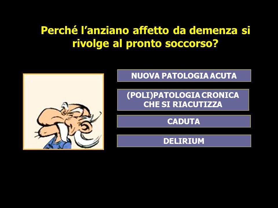 (POLI)PATOLOGIA CRONICA CHE SI RIACUTIZZA NUOVA PATOLOGIA ACUTA DELIRIUM CADUTA Perché lanziano affetto da demenza si rivolge al pronto soccorso?
