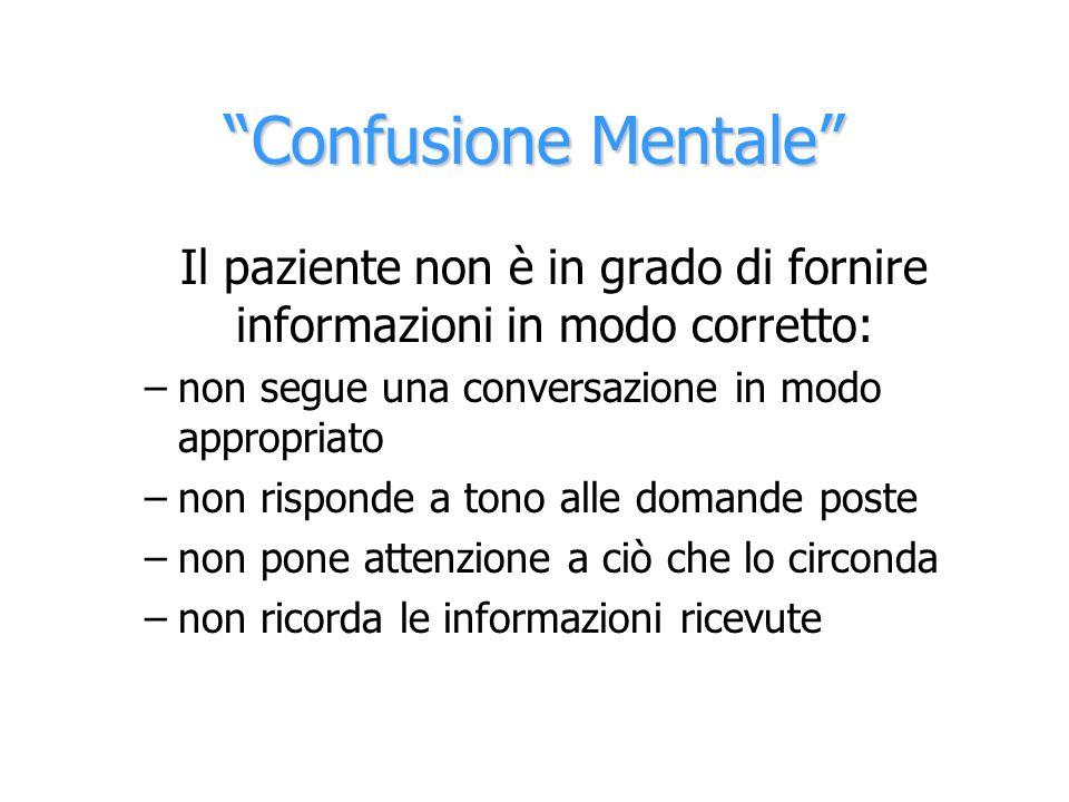 Confusione Mentale Il paziente non è in grado di fornire informazioni in modo corretto: –non segue una conversazione in modo appropriato –non risponde