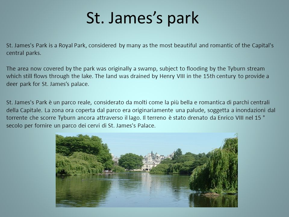 St. Jamess park St. James's Park is a Royal Park, considered by many as the most beautiful and romantic of the Capital's central parks. The area now c