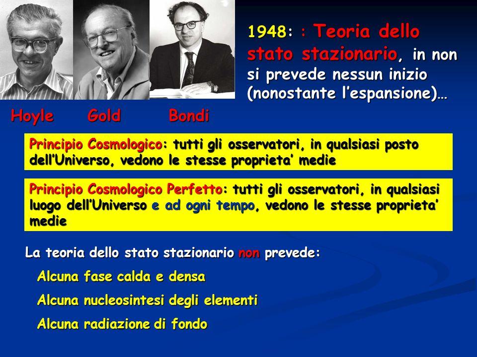 1948: : Teoria dello stato stazionario, in non si prevede nessun inizio (nonostante lespansione)… Principio Cosmologico: tutti gli osservatori, in qua