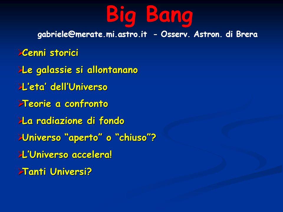 Big Bang gabriele@merate.mi.astro.it - Osserv. Astron. di Brera Cenni storici Cenni storici Le galassie si allontanano Le galassie si allontanano Leta