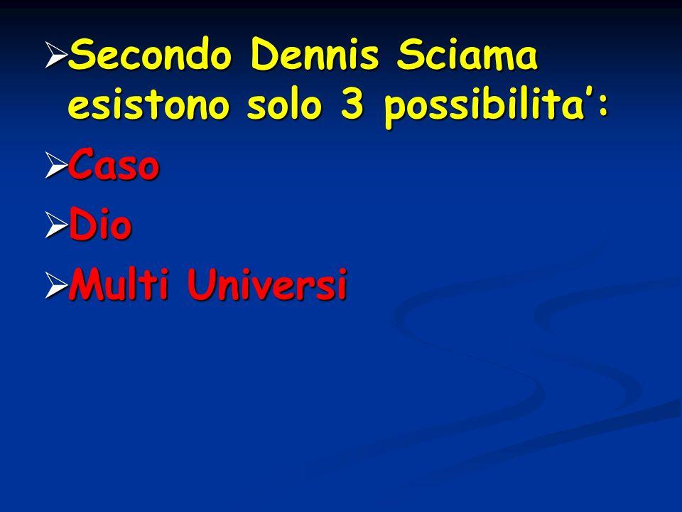 Secondo Dennis Sciama esistono solo 3 possibilita: Secondo Dennis Sciama esistono solo 3 possibilita: Caso Caso Dio Dio Multi Universi Multi Universi
